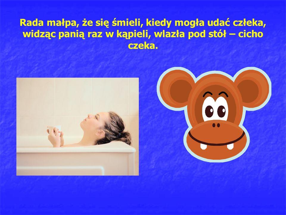 Rada małpa, że się śmieli, kiedy mogła udać człeka, widząc panią raz w kąpieli, wlazła pod stół – cicho czeka.