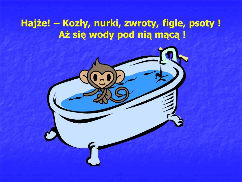 Hajże! – Kozły, nurki, zwroty, figle, psoty ! Aż się wody pod nią mącą !