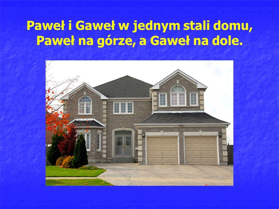 Paweł i Gaweł w jednym stali domu, Paweł na górze, a Gaweł na dole.