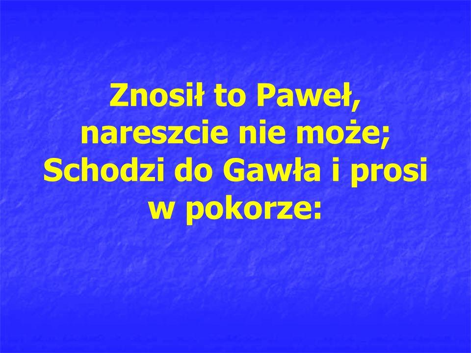 Znosił to Paweł, nareszcie nie może; Schodzi do Gawła i prosi w pokorze: