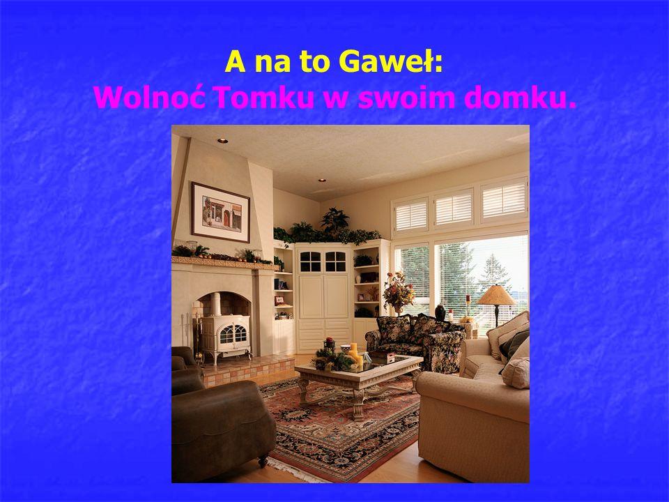 A na to Gaweł: Wolnoć Tomku w swoim domku.