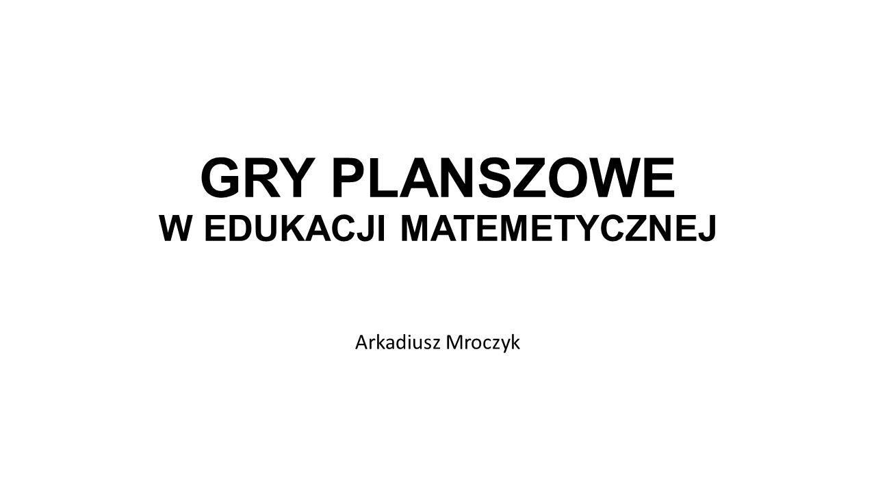 GRY PLANSZOWE W EDUKACJI MATEMETYCZNEJ Arkadiusz Mroczyk
