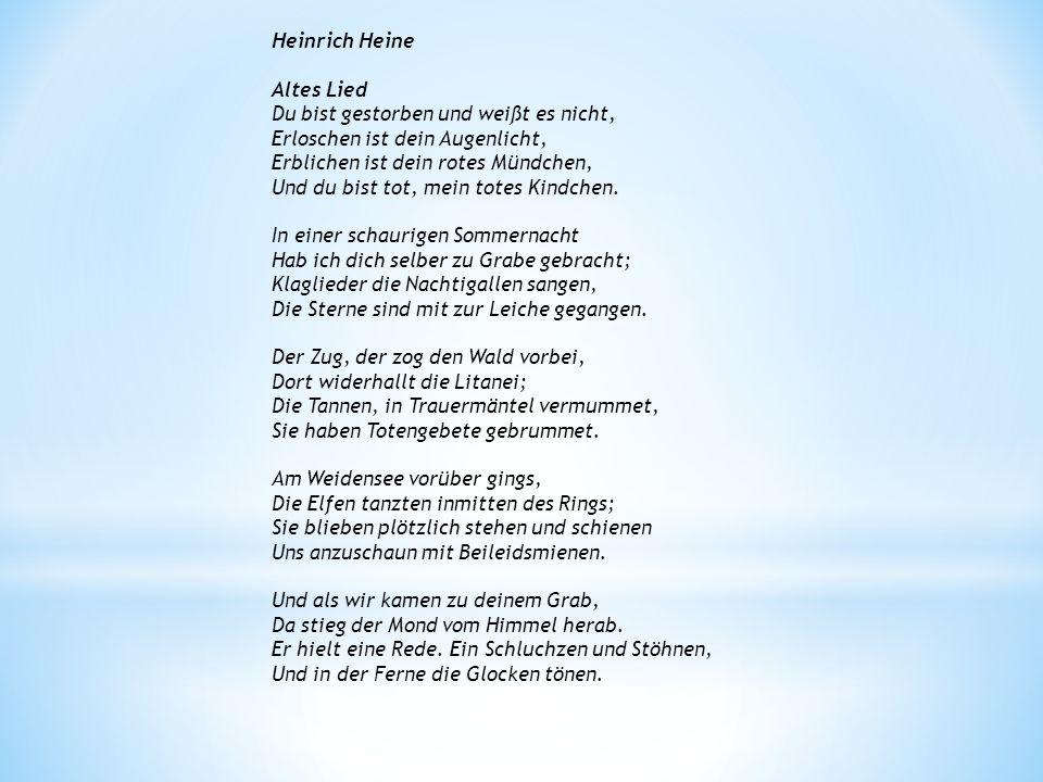 Heinrich Heine Altes Lied Du bist gestorben und weißt es nicht, Erloschen ist dein Augenlicht, Erblichen ist dein rotes Mündchen, Und du bist tot, mei
