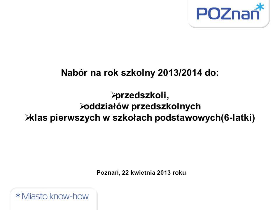 Nabór na rok szkolny 2013/2014 do:  przedszkoli,  oddziałów przedszkolnych  klas pierwszych w szkołach podstawowych(6-latki) Poznań, 22 kwietnia 20
