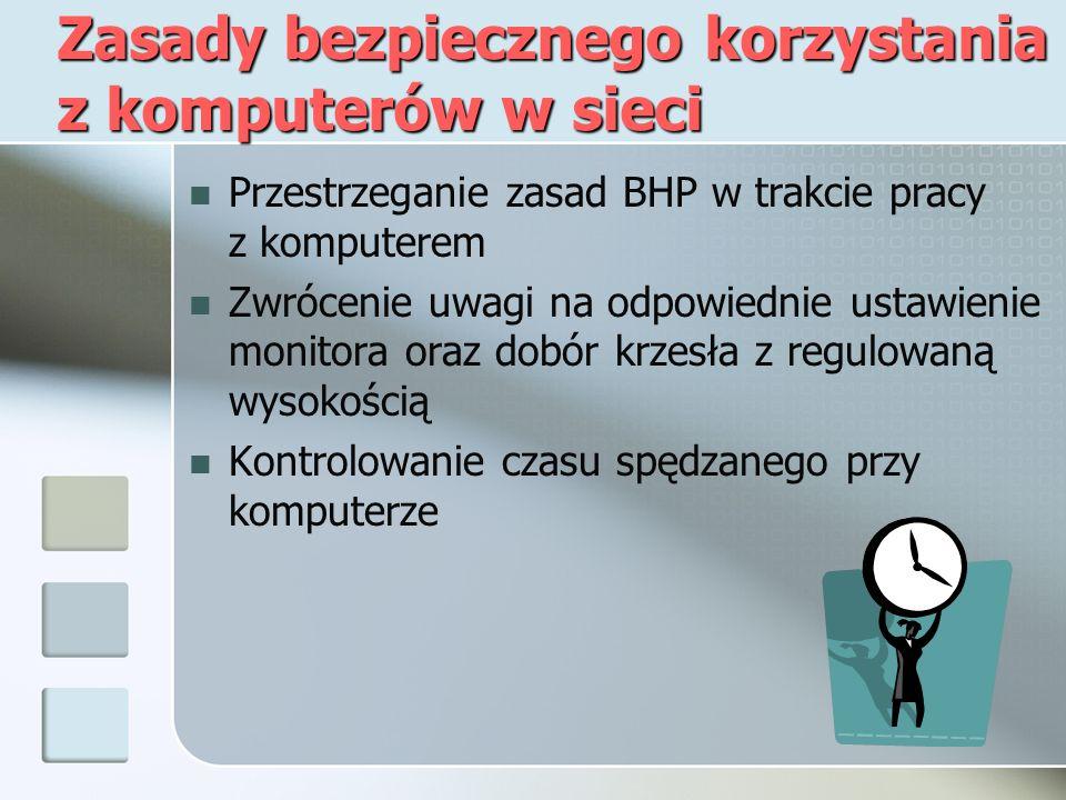 Zasady bezpiecznego korzystania z komputerów w sieci Przestrzeganie zasad BHP w trakcie pracy z komputerem Zwrócenie uwagi na odpowiednie ustawienie monitora oraz dobór krzesła z regulowaną wysokością Kontrolowanie czasu spędzanego przy komputerze