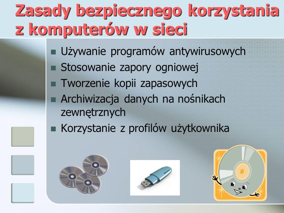 Zasady bezpiecznego korzystania z komputerów w sieci Używanie programów antywirusowych Stosowanie zapory ogniowej Tworzenie kopii zapasowych Archiwizacja danych na nośnikach zewnętrznych Korzystanie z profilów użytkownika