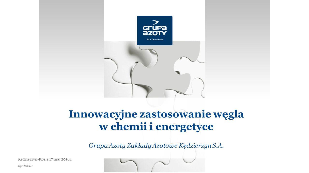 Innowacyjne zastosowanie węgla w chemii i energetyce Grupa Azoty Zakłady Azotowe Kędzierzyn S.A. Kędzierzyn-Koźle 17 maj 2016r. Opr. E.Sutor