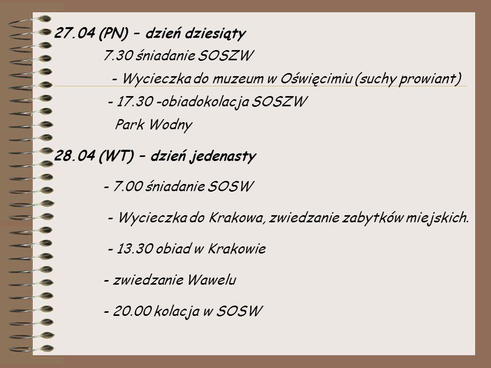27.04 (PN) – dzień dziesiąty 7.30 śniadanie SOSZW - Wycieczka do muzeum w Oświęcimiu (suchy prowiant) - 17.30 -obiadokolacja SOSZW Park Wodny 28.04 (WT) – dzień jedenasty - 7.00 śniadanie SOSW - Wycieczka do Krakowa, zwiedzanie zabytków miejskich.