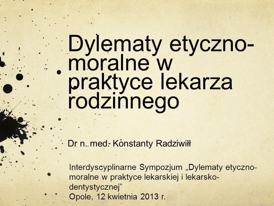 """Dylematy etyczno- moralne w praktyce lekarza rodzinnego Dr n. med. Konstanty Radziwiłł Interdyscyplinarne Sympozjum """"Dylematy etyczno- moralne w prakt"""