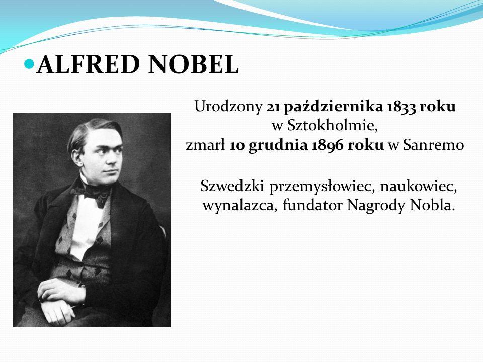 ALFRED NOBEL Urodzony 21 października 1833 roku w Sztokholmie, zmarł 10 grudnia 1896 roku w Sanremo Szwedzki przemysłowiec, naukowiec, wynalazca, fundator Nagrody Nobla.