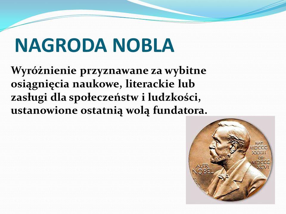 NAGRODA NOBLA Wyróżnienie przyznawane za wybitne osiągnięcia naukowe, literackie lub zasługi dla społeczeństw i ludzkości, ustanowione ostatnią wolą fundatora.