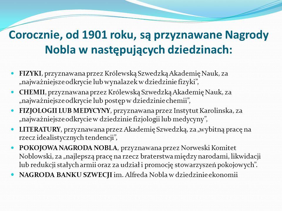 """Corocznie, od 1901 roku, są przyznawane Nagrody Nobla w następujących dziedzinach: FIZYKI, przyznawana przez Królewską Szwedzką Akademię Nauk, za """"najważniejsze odkrycie lub wynalazek w dziedzinie fizyki , CHEMII, przyznawana przez Królewską Szwedzką Akademię Nauk, za """"najważniejsze odkrycie lub postęp w dziedzinie chemii , FIZJOLOGII LUB MEDYCYNY, przyznawana przez Instytut Karolinska, za """"najważniejsze odkrycie w dziedzinie fizjologii lub medycyny , LITERATURY, przyznawana przez Akademię Szwedzką, za """"wybitną pracę na rzecz idealistycznych tendencji , POKOJOWA NAGRODA NOBLA, przyznawana przez Norweski Komitet Noblowski, za """"najlepszą pracę na rzecz braterstwa między narodami, likwidacji lub redukcji stałych armii oraz za udział i promocję stowarzyszeń pokojowych ."""
