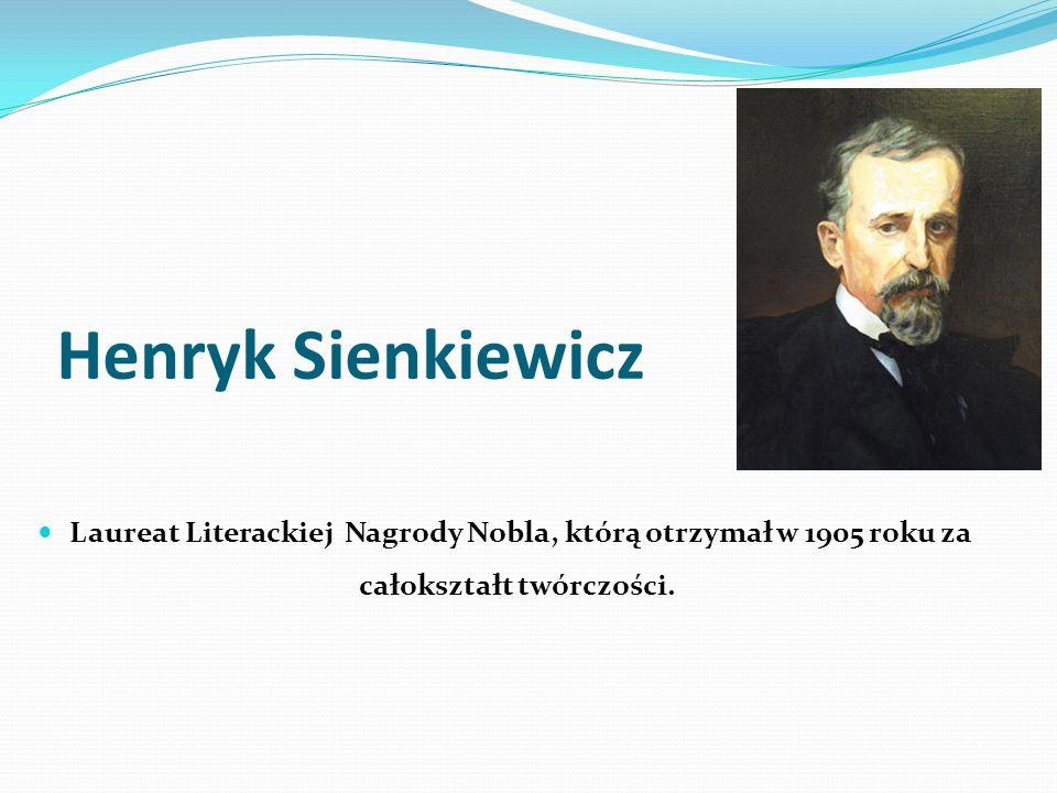Henryk Sienkiewicz Laureat Literackiej Nagrody Nobla, którą otrzymał w 1905 roku za całokształt twórczości.