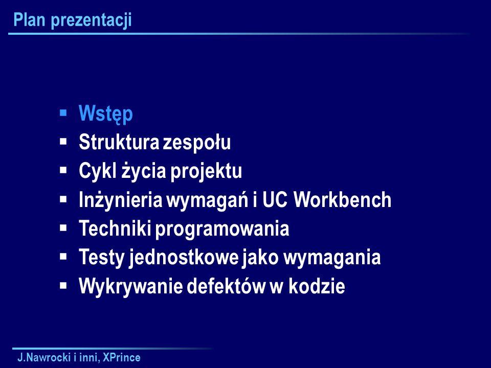 J.Nawrocki i inni, XPrince Plan prezentacji  Wstęp  Struktura zespołu  Cykl życia projektu  Inżynieria wymagań i UC Workbench  Techniki programowania  Testy jednostkowe jako wymagania  Wykrywanie defektów w kodzie