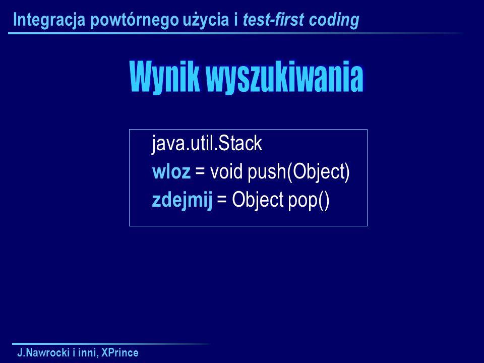J.Nawrocki i inni, XPrince Integracja powtórnego użycia i test-first coding java.util.Stack wloz = void push(Object) zdejmij = Object pop()