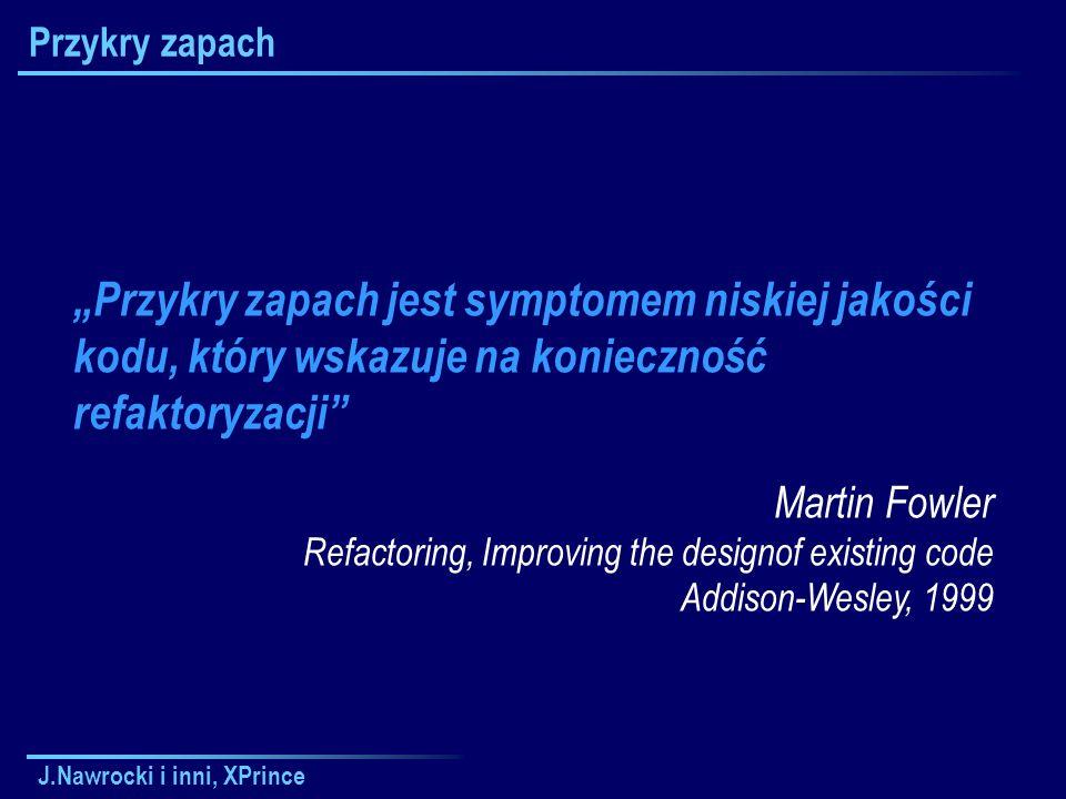 """J.Nawrocki i inni, XPrince Przykry zapach """"Przykry zapach jest symptomem niskiej jakości kodu, który wskazuje na konieczność refaktoryzacji Martin Fowler Refactoring, Improving the designof existing code Addison-Wesley, 1999"""