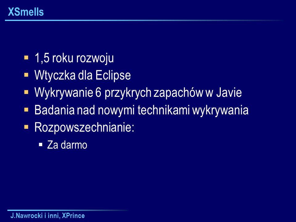 J.Nawrocki i inni, XPrince XSmells  1,5 roku rozwoju  Wtyczka dla Eclipse  Wykrywanie 6 przykrych zapachów w Javie  Badania nad nowymi technikami wykrywania  Rozpowszechnianie:  Za darmo