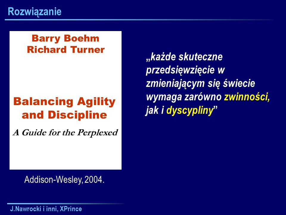 "J.Nawrocki i inni, XPrince Rozwiązanie Addison-Wesley, 2004. Barry Boehm Richard Turner Balancing Agility and Discipline A Guide for the Perplexed "" k"