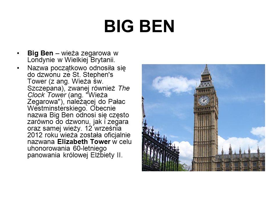 BIG BEN Big Ben – wieża zegarowa w Londynie w Wielkiej Brytanii. Nazwa początkowo odnosiła się do dzwonu ze St. Stephen's Tower (z ang. Wieża św. Szcz