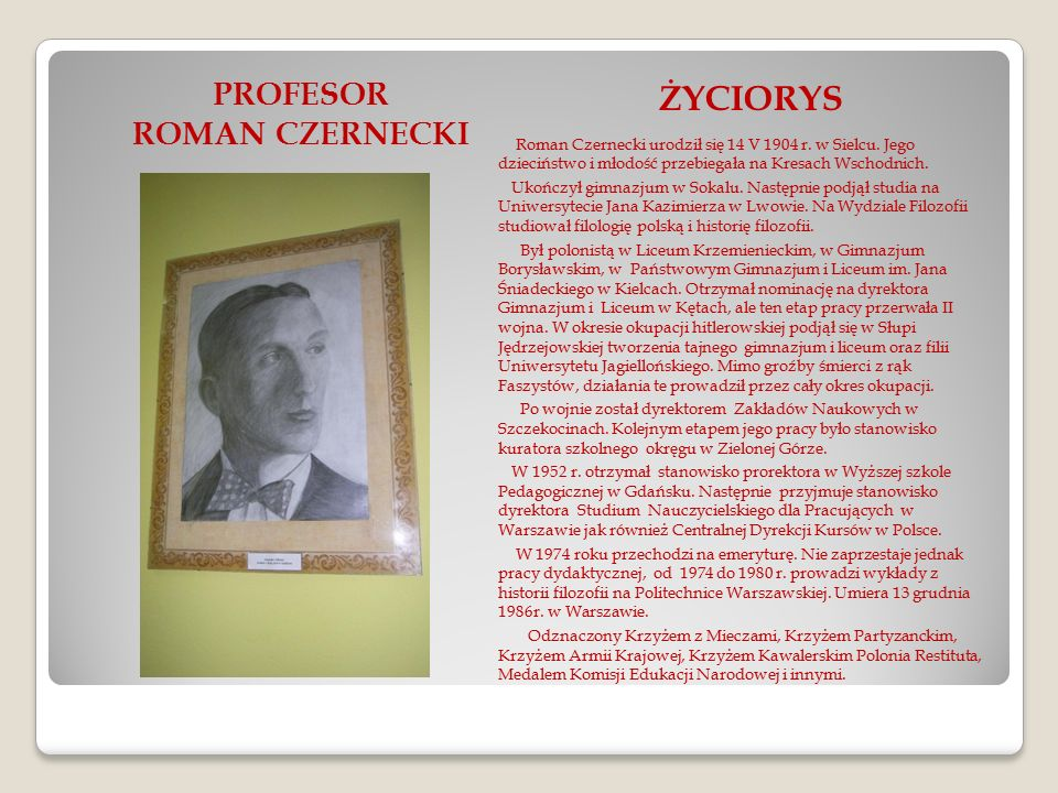 PROFESOR ROMAN CZERNECKI ŻYCIORYS Roman Czernecki urodził się 14 V 1904 r. w Sielcu. Jego dzieciństwo i młodość przebiegała na Kresach Wschodnich. Uko