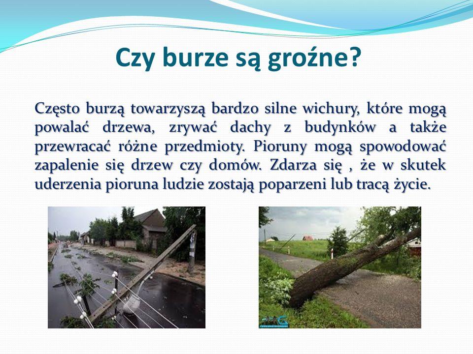 Czy burze są groźne? Często burzą towarzyszą bardzo silne wichury, które mogą powalać drzewa, zrywać dachy z budynków a także przewracać różne przedmi