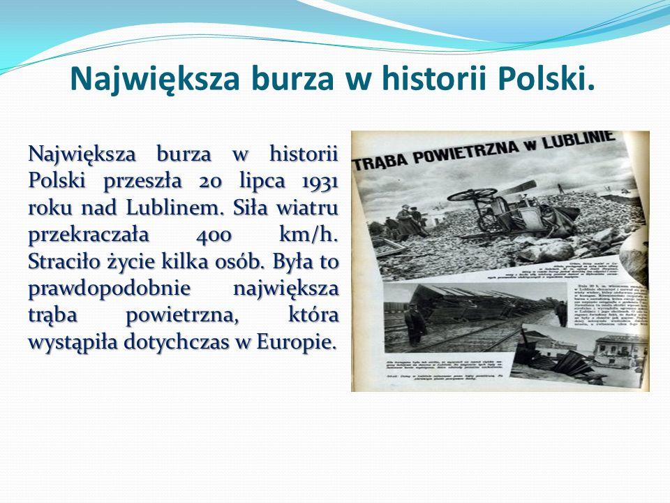 Największa burza w historii Polski. Największa burza w historii Polski przeszła 20 lipca 1931 roku nad Lublinem. Siła wiatru przekraczała 400 km/h. St