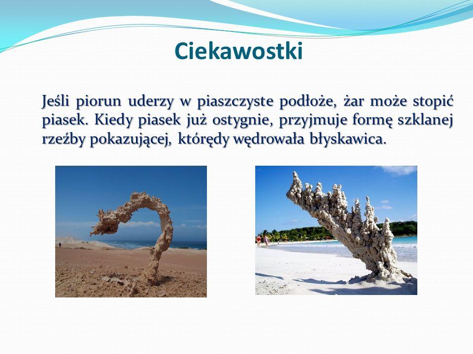 Ciekawostki Jeśli piorun uderzy w piaszczyste podłoże, żar może stopić piasek. Kiedy piasek już ostygnie, przyjmuje formę szklanej rzeźby pokazującej,