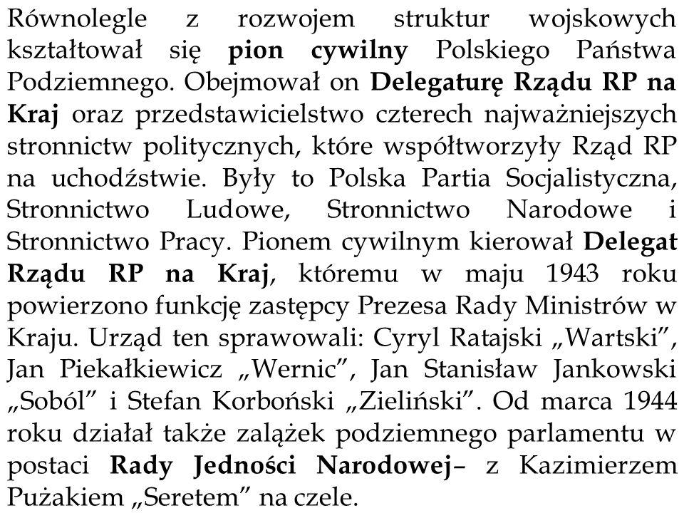 Równolegle z rozwojem struktur wojskowych kształtował się pion cywilny Polskiego Państwa Podziemnego. Obejmował on Delegaturę Rządu RP na Kraj oraz pr