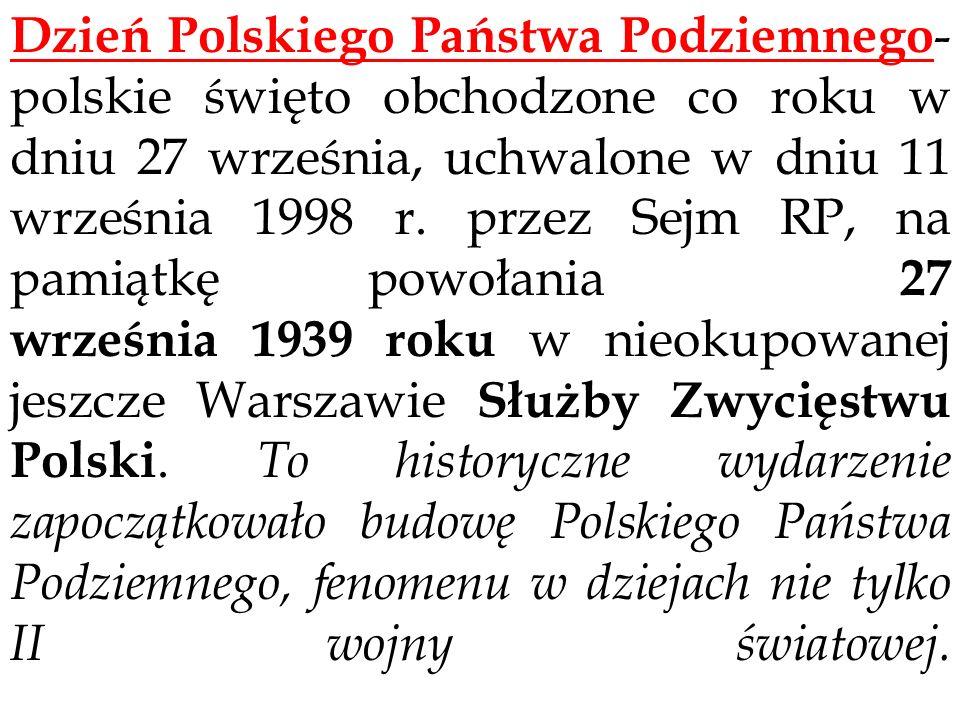 Dzień Polskiego Państwa Podziemnego - polskie święto obchodzone co roku w dniu 27 września, uchwalone w dniu 11 września 1998 r. przez Sejm RP, na pam