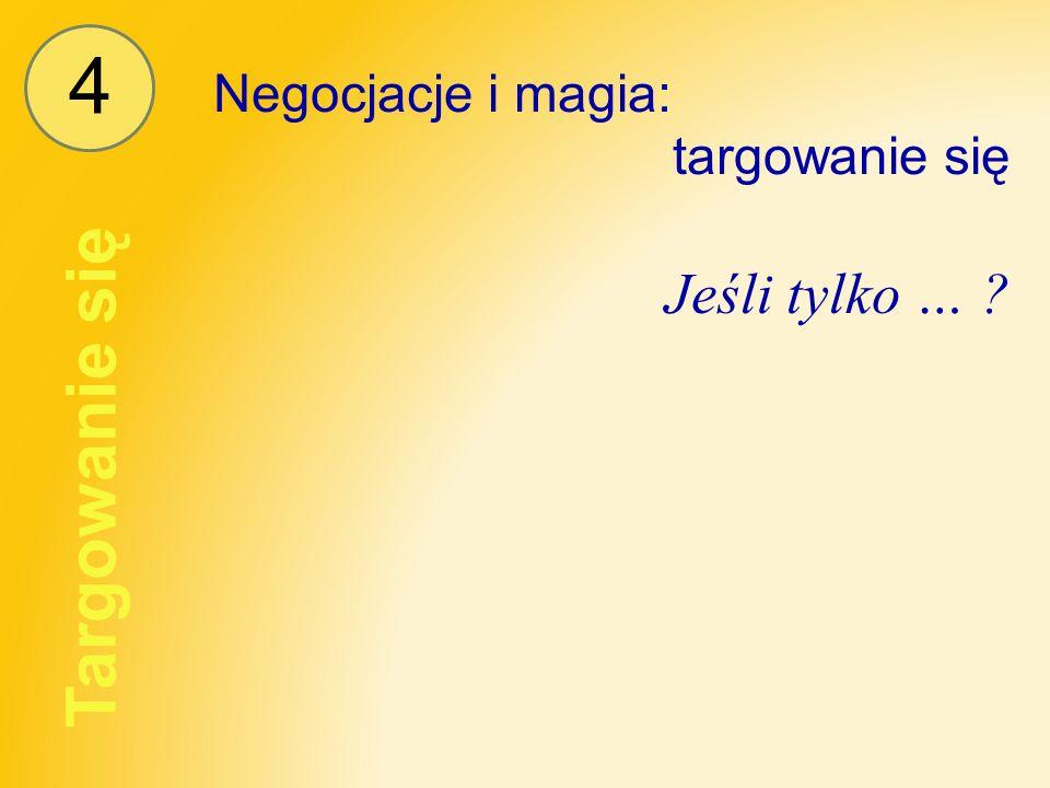 4 Targowanie się Negocjacje i magia: targowanie się Jeśli tylko …