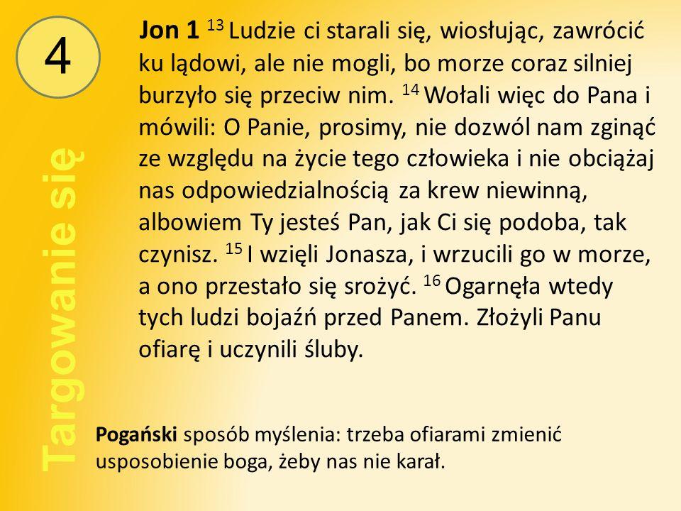 4 Targowanie się Jon 1 13 Ludzie ci starali się, wiosłując, zawrócić ku lądowi, ale nie mogli, bo morze coraz silniej burzyło się przeciw nim.