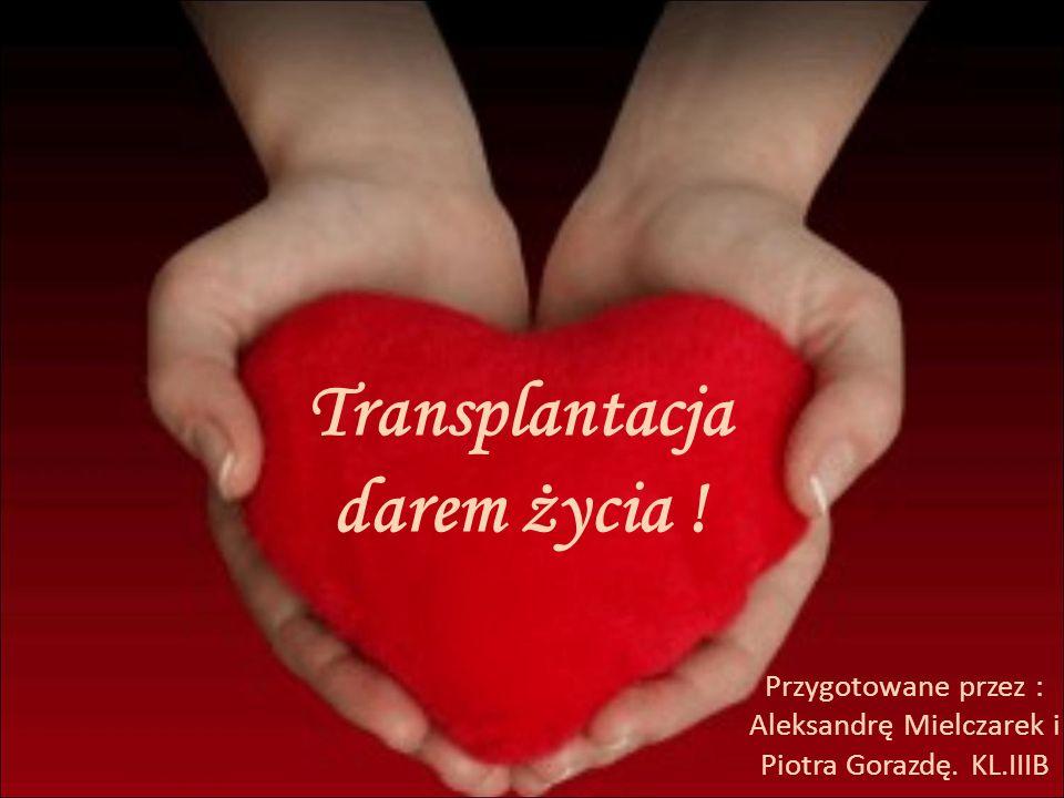 Transplantacja darem życia ! Przygotowane przez : Aleksandrę Mielczarek i Piotra Gorazdę. KL.IIIB
