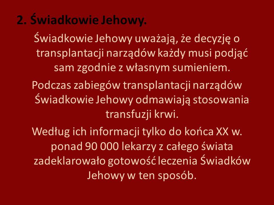 2. Świadkowie Jehowy. Świadkowie Jehowy uważają, że decyzję o transplantacji narządów każdy musi podjąć sam zgodnie z własnym sumieniem. Podczas zabie