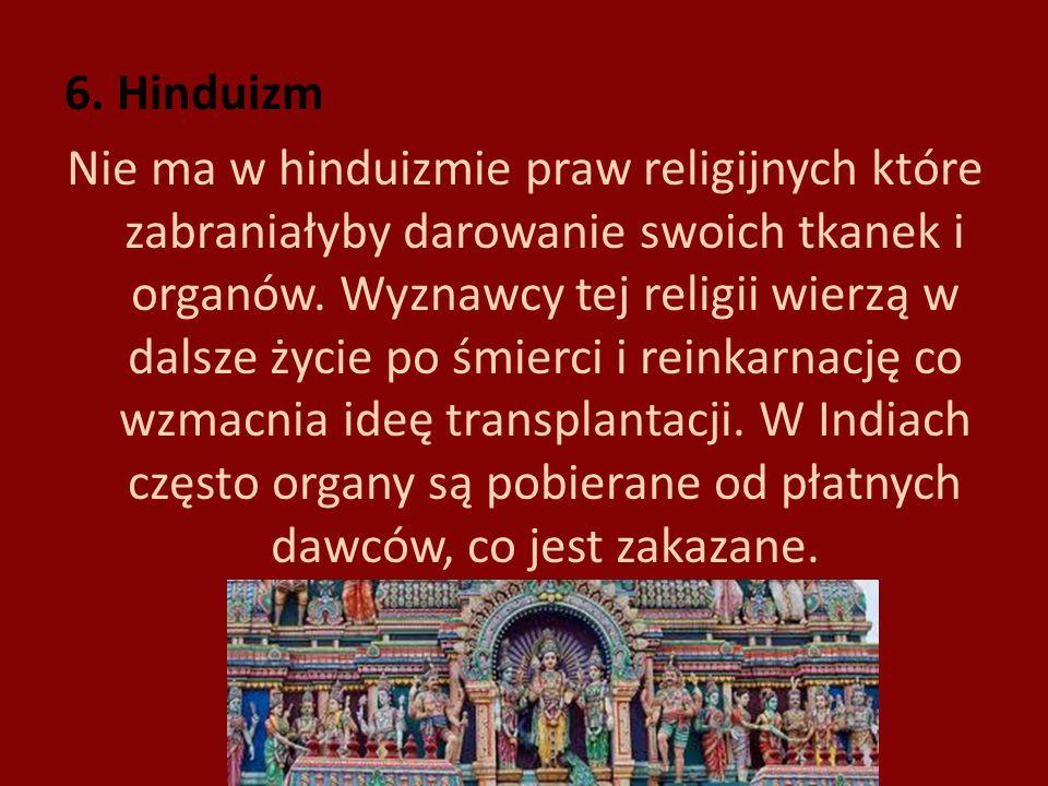 6. Hinduizm Nie ma w hinduizmie praw religijnych które zabraniałyby darowanie swoich tkanek i organów. Wyznawcy tej religii wierzą w dalsze życie po ś