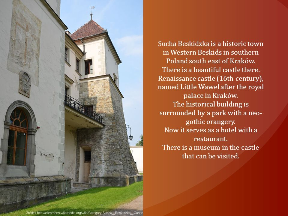 Sucha Beskidzka is a historic town in Western Beskids in southern Poland south east of Kraków. There is a beautiful castle there. Renaissance castle (