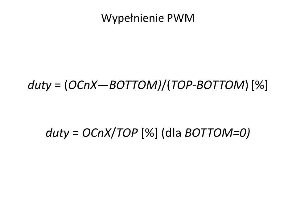 Wypełnienie PWM duty = (OCnX—BOTTOM)/(TOP-BOTTOM) [%] duty = OCnX/TOP [%] (dla BOTTOM=0)