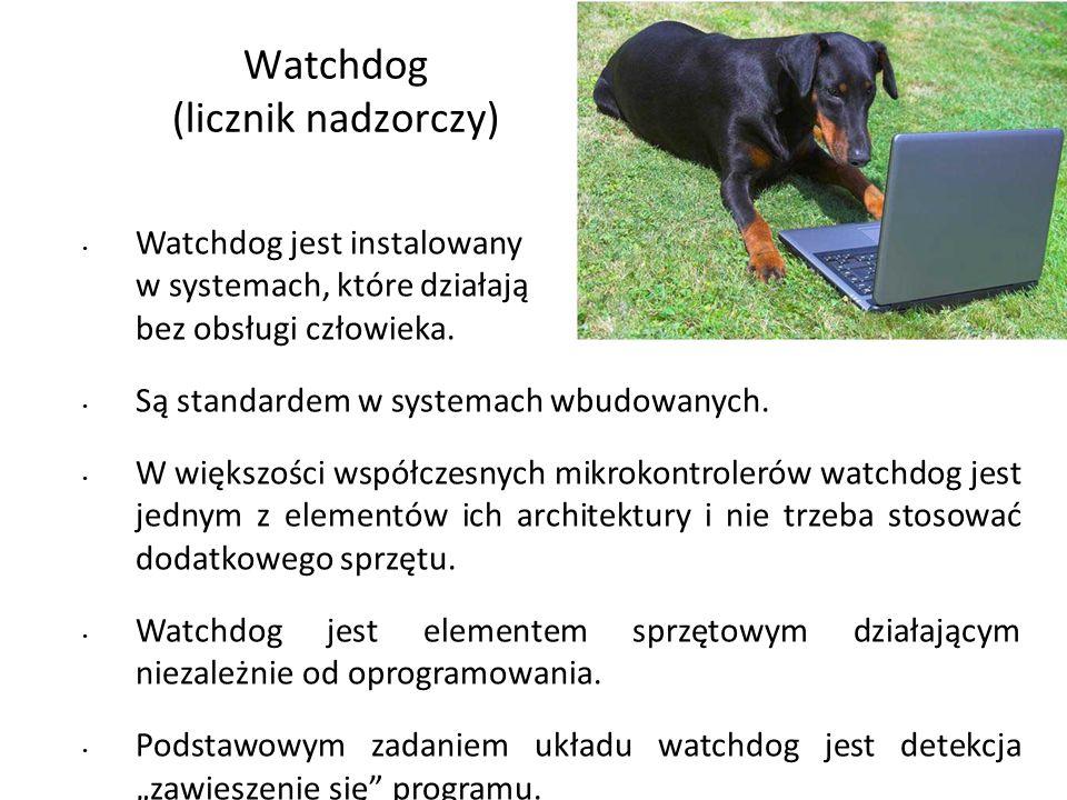 Watchdog (licznik nadzorczy) Watchdog jest instalowany w systemach, które działają bez obsługi człowieka. Są standardem w systemach wbudowanych. W wię