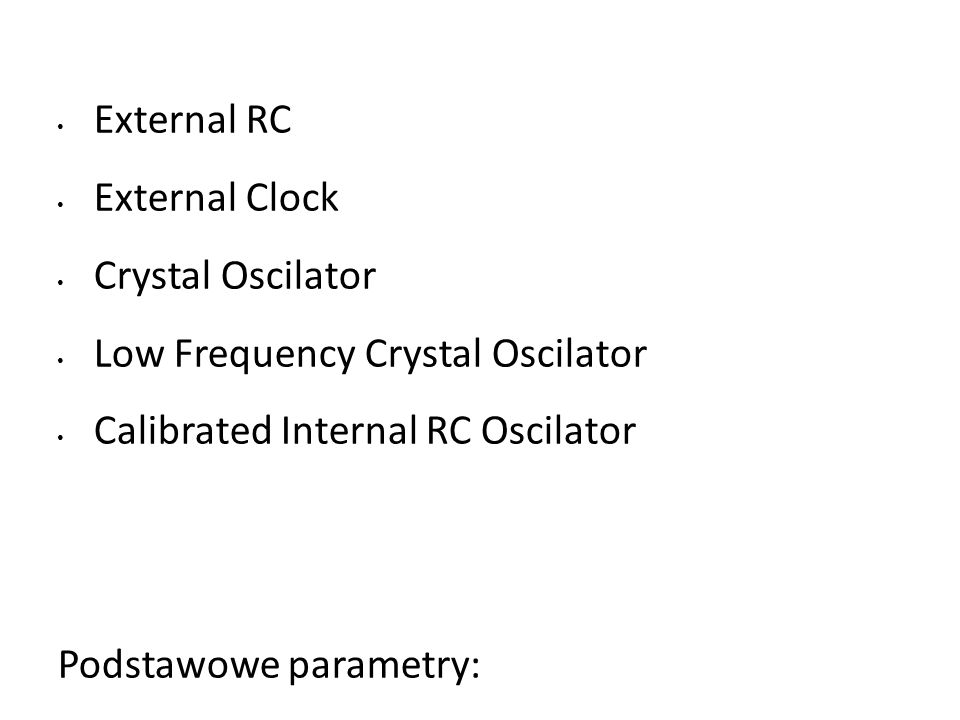 External RC External Clock Crystal Oscilator Low Frequency Crystal Oscilator Calibrated Internal RC Oscilator Podstawowe parametry: stabilność, częstotliwość, cena