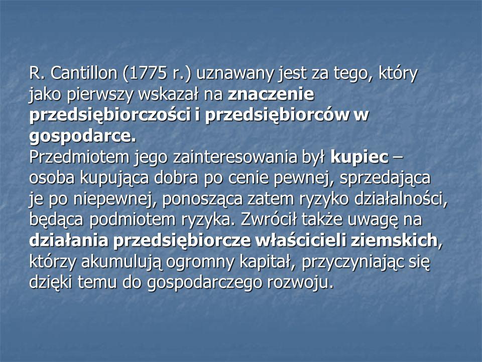 R. Cantillon (1775 r.) uznawany jest za tego, który jako pierwszy wskazał na znaczenie przedsiębiorczości i przedsiębiorców w gospodarce. Przedmiotem