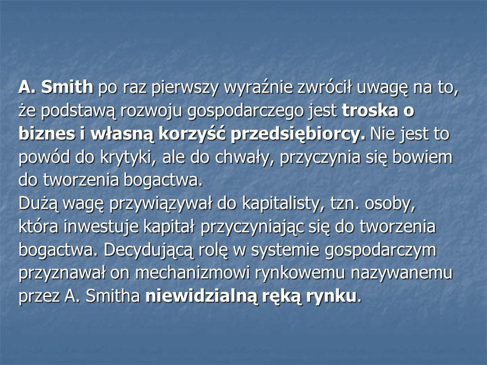 A. Smith po raz pierwszy wyraźnie zwrócił uwagę na to, że podstawą rozwoju gospodarczego jest troska o biznes i własną korzyść przedsiębiorcy. Nie jes