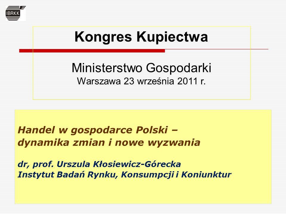 Handel w gospodarce Polski – dynamika zmian i nowe wyzwania dr, prof. Urszula Kłosiewicz-Górecka Instytut Badań Rynku, Konsumpcji i Koniunktur Kongres