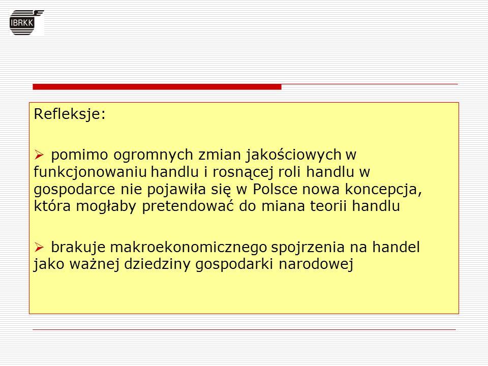 Refleksje:  pomimo ogromnych zmian jakościowych w funkcjonowaniu handlu i rosnącej roli handlu w gospodarce nie pojawiła się w Polsce nowa koncepcja, która mogłaby pretendować do miana teorii handlu  brakuje makroekonomicznego spojrzenia na handel jako ważnej dziedziny gospodarki narodowej