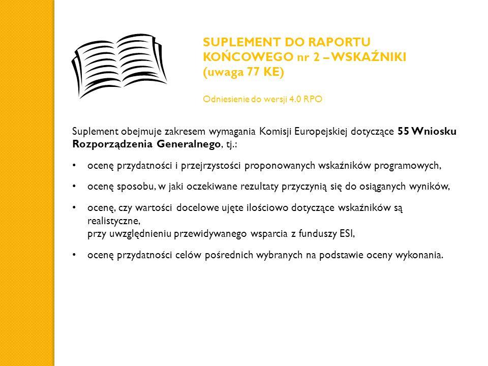 Suplement obejmuje zakresem wymagania Komisji Europejskiej dotyczące 55 Wniosku Rozporządzenia Generalnego, tj.: ocenę przydatności i przejrzystości proponowanych wskaźników programowych, ocenę sposobu, w jaki oczekiwane rezultaty przyczynią się do osiąganych wyników, ocenę, czy wartości docelowe ujęte ilościowo dotyczące wskaźników są realistyczne, przy uwzględnieniu przewidywanego wsparcia z funduszy ESI, ocenę przydatności celów pośrednich wybranych na podstawie oceny wykonania.