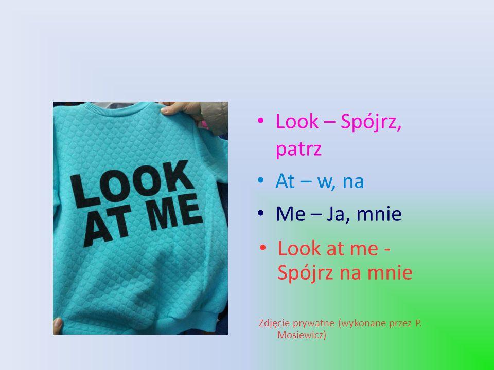 Look – Spójrz, patrz At – w, na Me – Ja, mnie Look at me - Spójrz na mnie Zdjęcie prywatne (wykonane przez P.