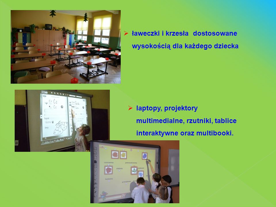  laptopy, projektory multimedialne, rzutniki, tablice interaktywne oraz multibooki.  ławeczki i krzesła dostosowane wysokością dla każdego dziecka