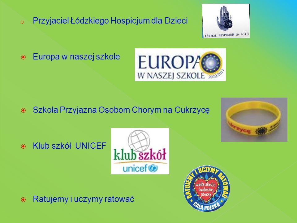 o Przyjaciel Łódzkiego Hospicjum dla Dzieci  Europa w naszej szkole  Szkoła Przyjazna Osobom Chorym na Cukrzycę  Klub szkół UNICEF  Ratujemy i ucz
