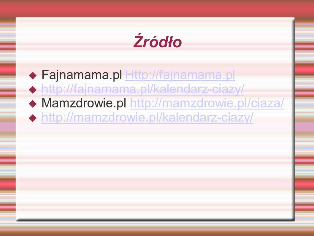Źródło  Fajnamama.pl Http://fajnamama.plHttp://fajnamama.pl  http://fajnamama.pl/kalendarz-ciazy/ http://fajnamama.pl/kalendarz-ciazy/  Mamzdrowie.pl http://mamzdrowie.pl/ciaza/http://mamzdrowie.pl/ciaza/  http://mamzdrowie.pl/kalendarz-ciazy/ http://mamzdrowie.pl/kalendarz-ciazy/