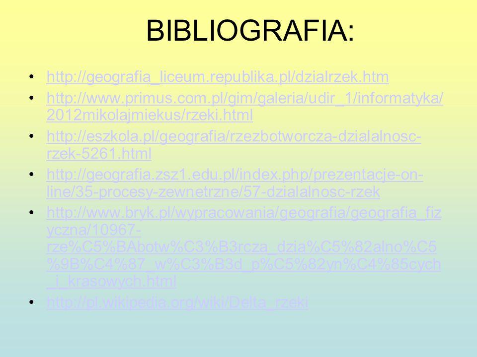 BIBLIOGRAFIA: http://geografia_liceum.republika.pl/dzialrzek.htm http://www.primus.com.pl/gim/galeria/udir_1/informatyka/ 2012mikolajmiekus/rzeki.html