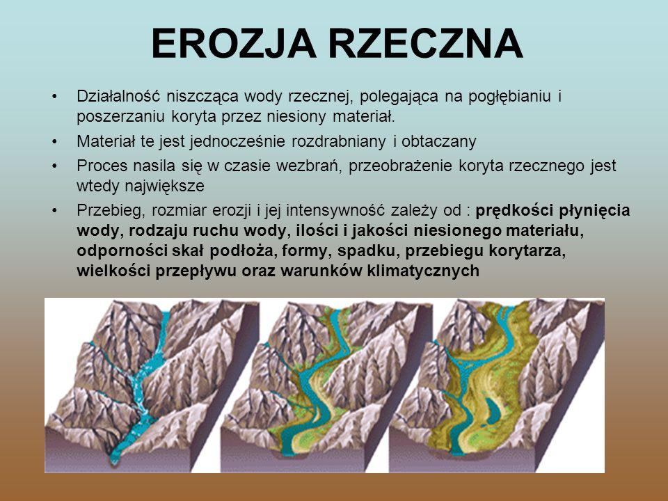 RODZAJE EROZJI RZECZNEJ wgłębna (denna) - polega na pogłębianiu dna rzeki boczna - polega na poszerzaniu brzegów koryta rzecznego wsteczna (źródłowa)- polega na niszczeniu progów skalnych