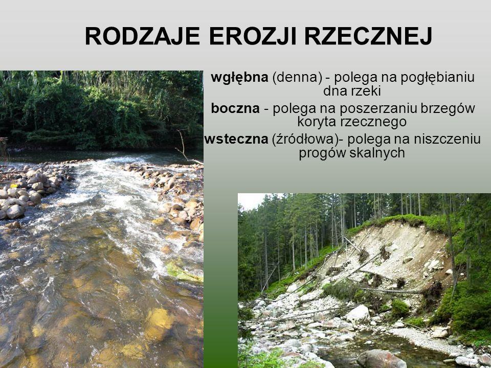 RODZAJE EROZJI RZECZNEJ wgłębna (denna) - polega na pogłębianiu dna rzeki boczna - polega na poszerzaniu brzegów koryta rzecznego wsteczna (źródłowa)-
